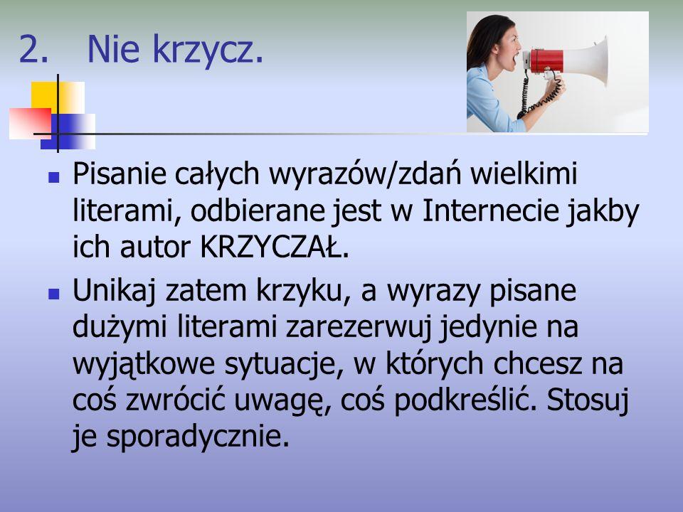 2. Nie krzycz. Pisanie całych wyrazów/zdań wielkimi literami, odbierane jest w Internecie jakby ich autor KRZYCZAŁ. Unikaj zatem krzyku, a wyrazy pisa