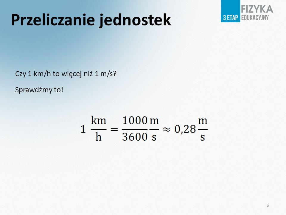 Przeliczanie jednostek Czy 1 km/h to więcej niż 1 m/s? Sprawdźmy to! 6