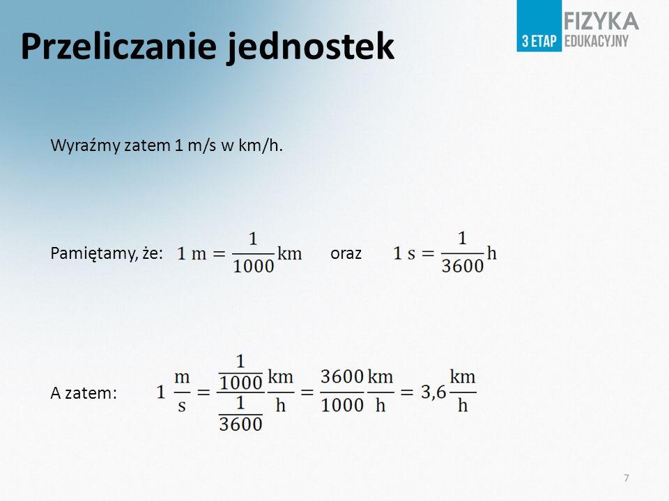 Przeliczanie jednostek Wyraźmy zatem 1 m/s w km/h. Pamiętamy, że: oraz A zatem: 7