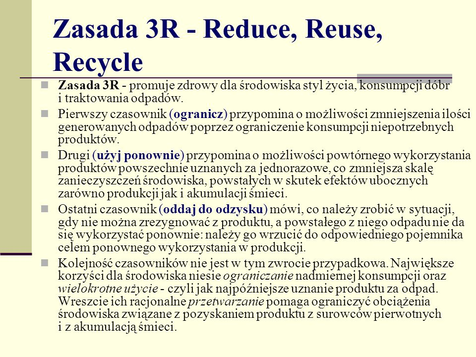 Zasada 3R - Reduce, Reuse, Recycle Zasada 3R - promuje zdrowy dla środowiska styl życia, konsumpcji dóbr i traktowania odpadów.