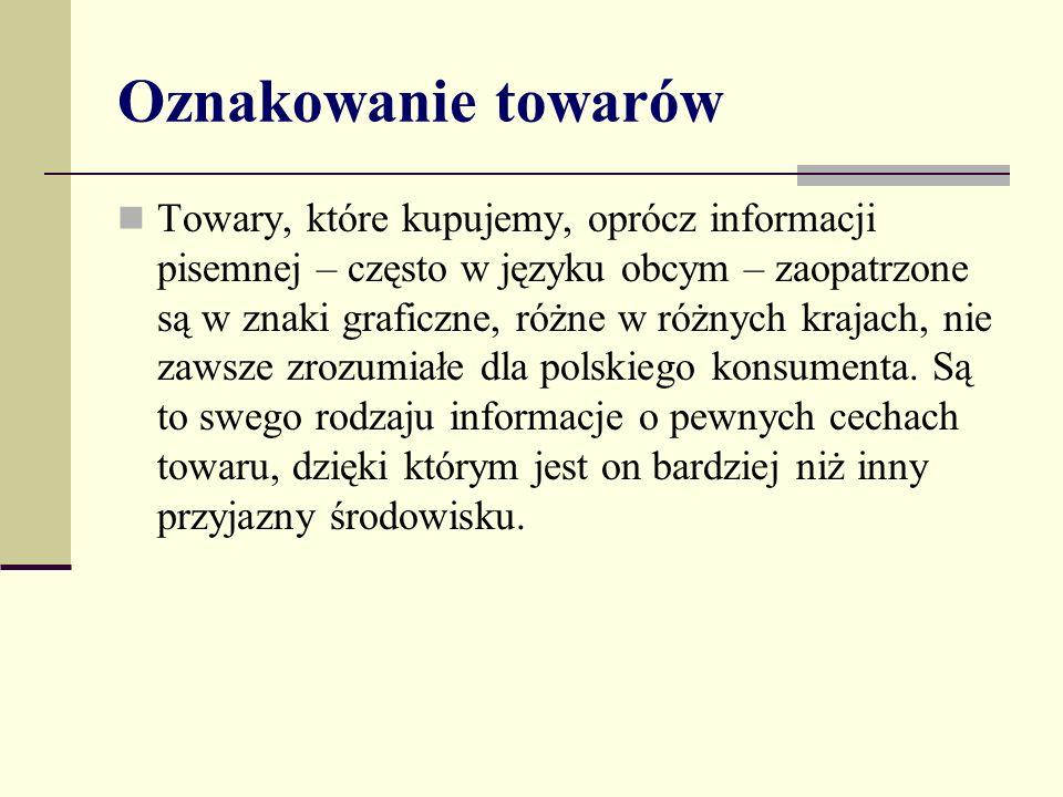 Oznakowanie towarów Towary, które kupujemy, oprócz informacji pisemnej – często w języku obcym – zaopatrzone są w znaki graficzne, różne w różnych krajach, nie zawsze zrozumiałe dla polskiego konsumenta.