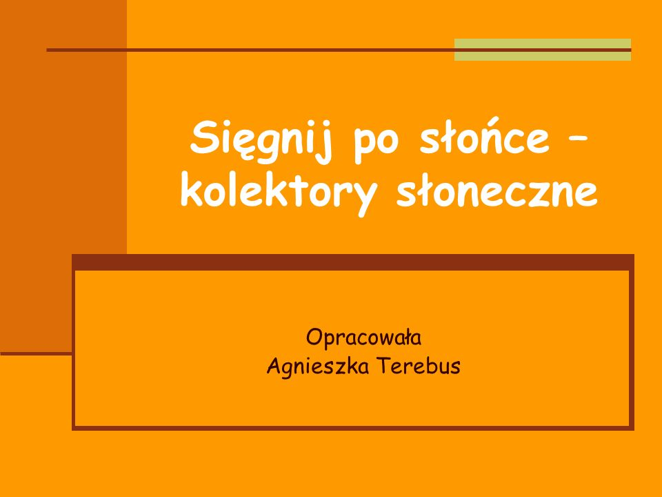 Sięgnij po słońce – kolektory słoneczne Opracowała Agnieszka Terebus