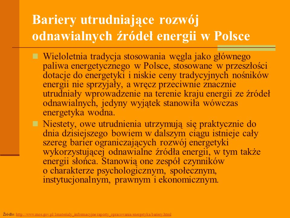 Bariery utrudniające rozwój odnawialnych źródeł energii w Polsce Wieloletnia tradycja stosowania węgla jako głównego paliwa energetycznego w Polsce, stosowane w przeszłości dotacje do energetyki i niskie ceny tradycyjnych nośników energii nie sprzyjały, a wręcz przeciwnie znacznie utrudniały wprowadzenie na terenie kraju energii ze źródeł odnawialnych, jedyny wyjątek stanowiła wówczas energetyka wodna.