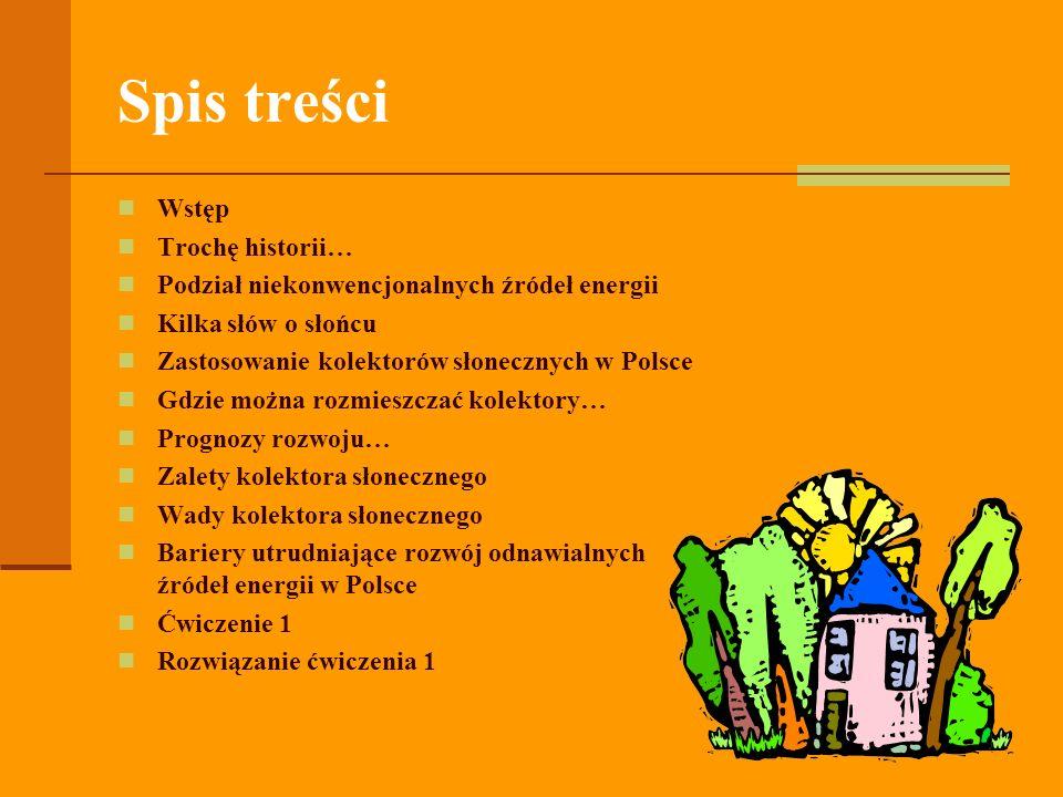 Spis treści Wstęp Trochę historii… Podział niekonwencjonalnych źródeł energii Kilka słów o słońcu Zastosowanie kolektorów słonecznych w Polsce Gdzie można rozmieszczać kolektory… Prognozy rozwoju… Zalety kolektora słonecznego Wady kolektora słonecznego Bariery utrudniające rozwój odnawialnych źródeł energii w Polsce Ćwiczenie 1 Rozwiązanie ćwiczenia 1