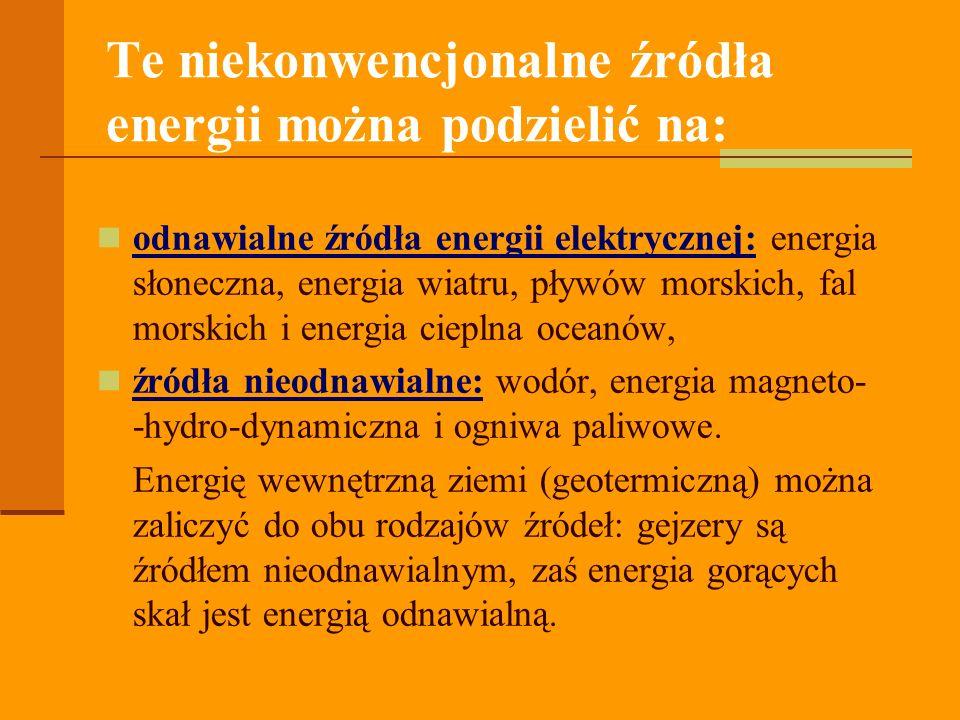Te niekonwencjonalne źródła energii można podzielić na: odnawialne źródła energii elektrycznej: energia słoneczna, energia wiatru, pływów morskich, fal morskich i energia cieplna oceanów, źródła nieodnawialne: wodór, energia magneto- -hydro-dynamiczna i ogniwa paliwowe.