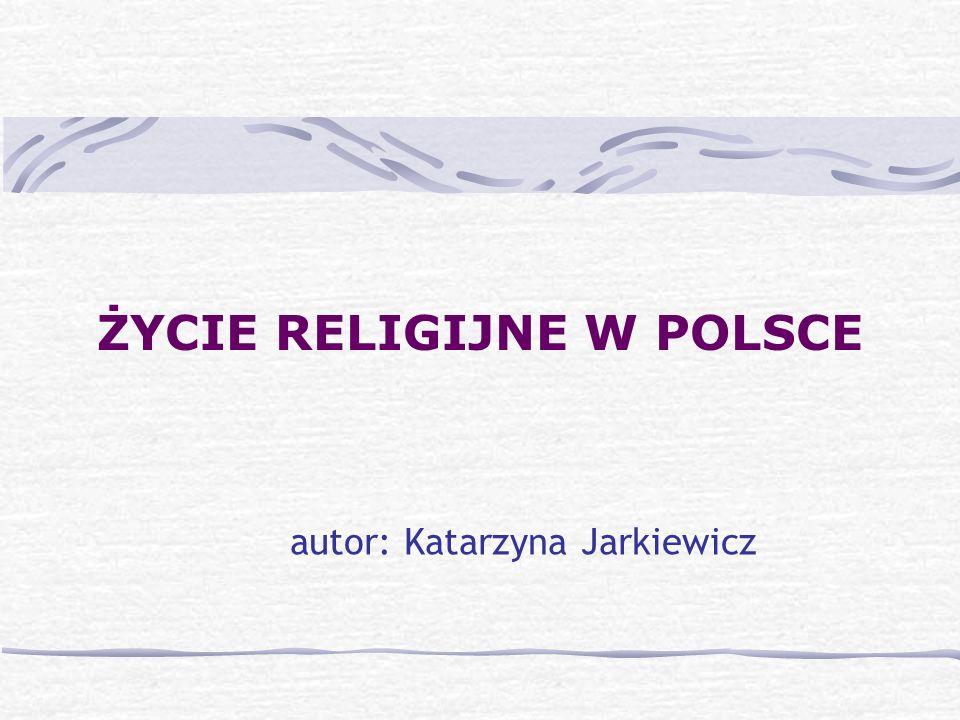 ŻYCIE RELIGIJNE W POLSCE autor: Katarzyna Jarkiewicz