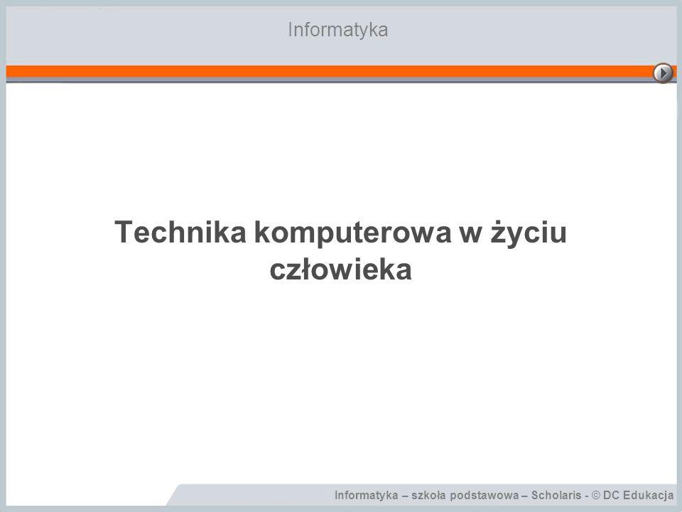 Informatyka – szkoła podstawowa – Scholaris - © DC Edukacja Technika komputerowa w życiu człowieka Informatyka