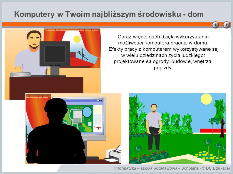 Informatyka – szkoła podstawowa – Scholaris - © DC Edukacja Komputery w Twoim najbliższym środowisku - dom Coraz więcej osób dzięki wykorzystaniu możliwości komputera pracuje w domu.