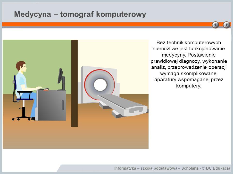 Informatyka – szkoła podstawowa – Scholaris - © DC Edukacja Medycyna – tomograf komputerowy Bez technik komputerowych niemożliwe jest funkcjonowanie medycyny.