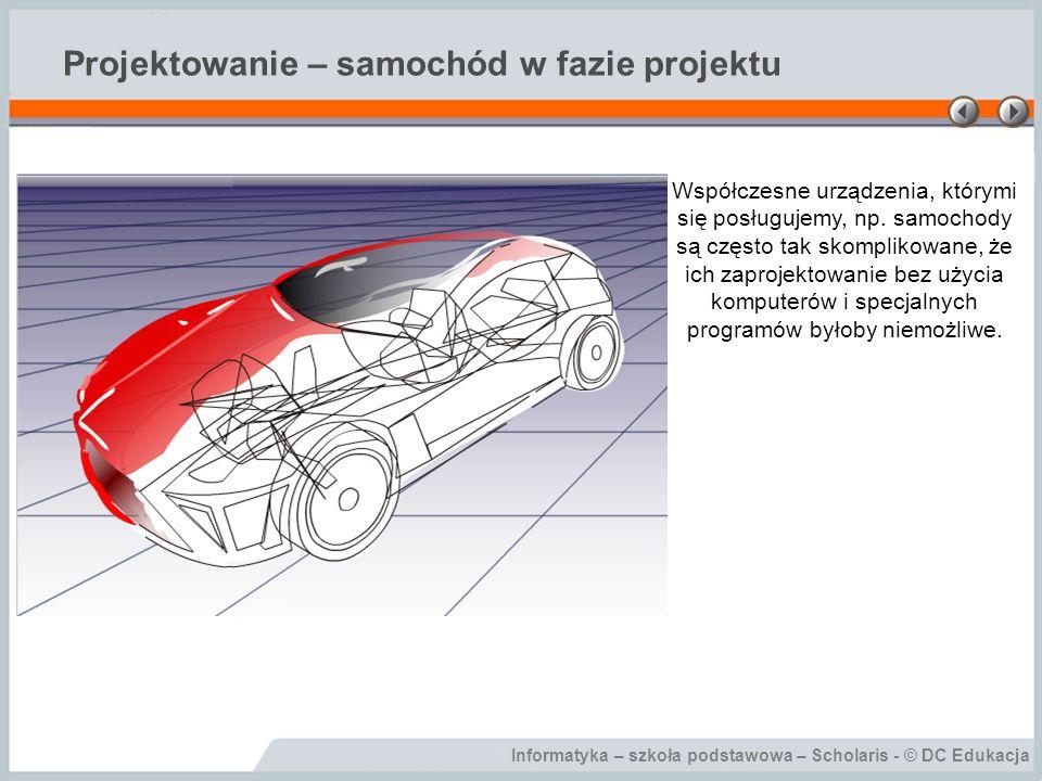 Informatyka – szkoła podstawowa – Scholaris - © DC Edukacja Projektowanie – samochód w fazie projektu Współczesne urządzenia, którymi się posługujemy, np.