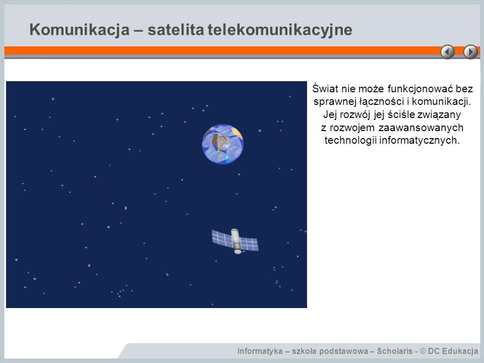 Informatyka – szkoła podstawowa – Scholaris - © DC Edukacja Komunikacja – satelita telekomunikacyjne Świat nie może funkcjonować bez sprawnej łączności i komunikacji.
