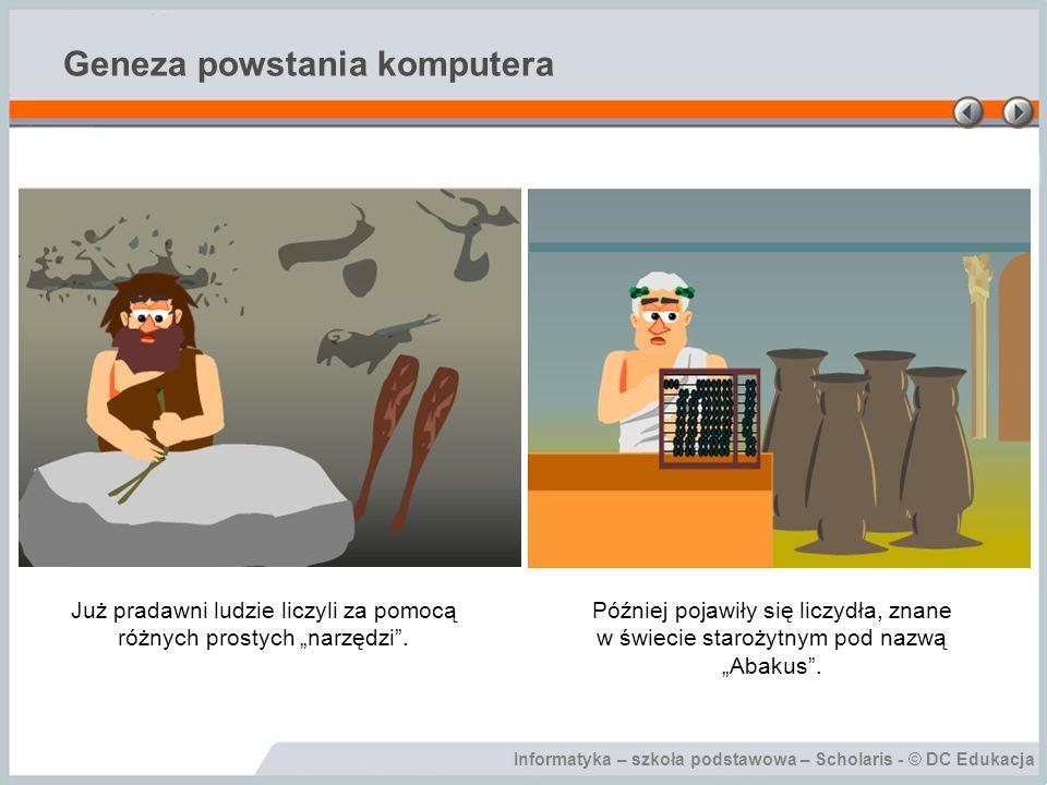 Informatyka – szkoła podstawowa – Scholaris - © DC Edukacja Geneza powstania komputera Już pradawni ludzie liczyli za pomocą różnych prostych narzędzi.