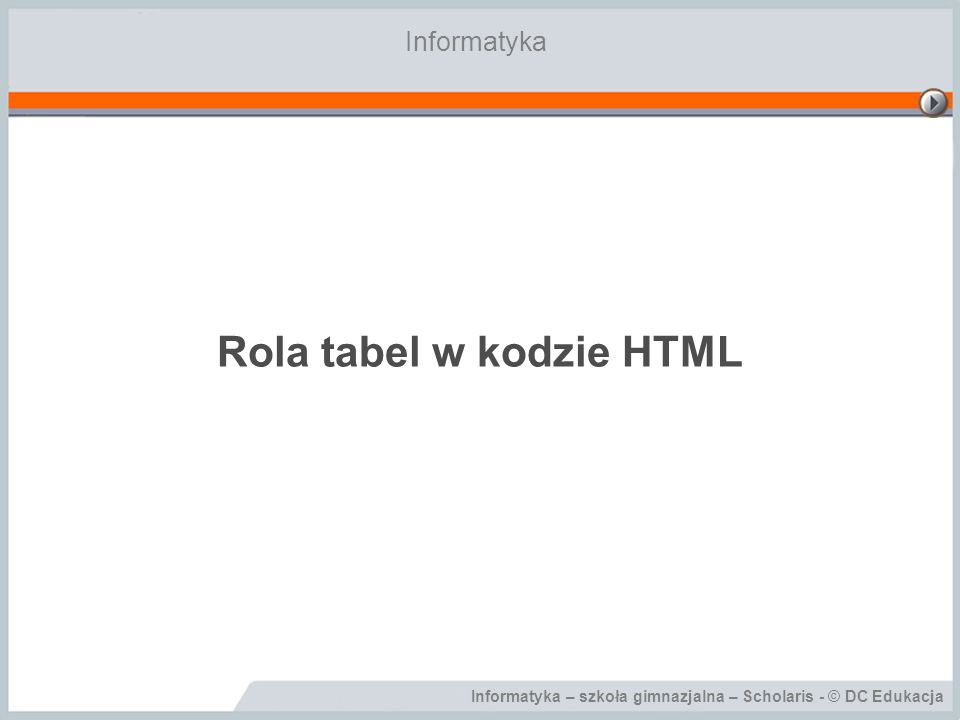 Informatyka – szkoła gimnazjalna – Scholaris - © DC Edukacja Rola tabel w kodzie HTML Informatyka