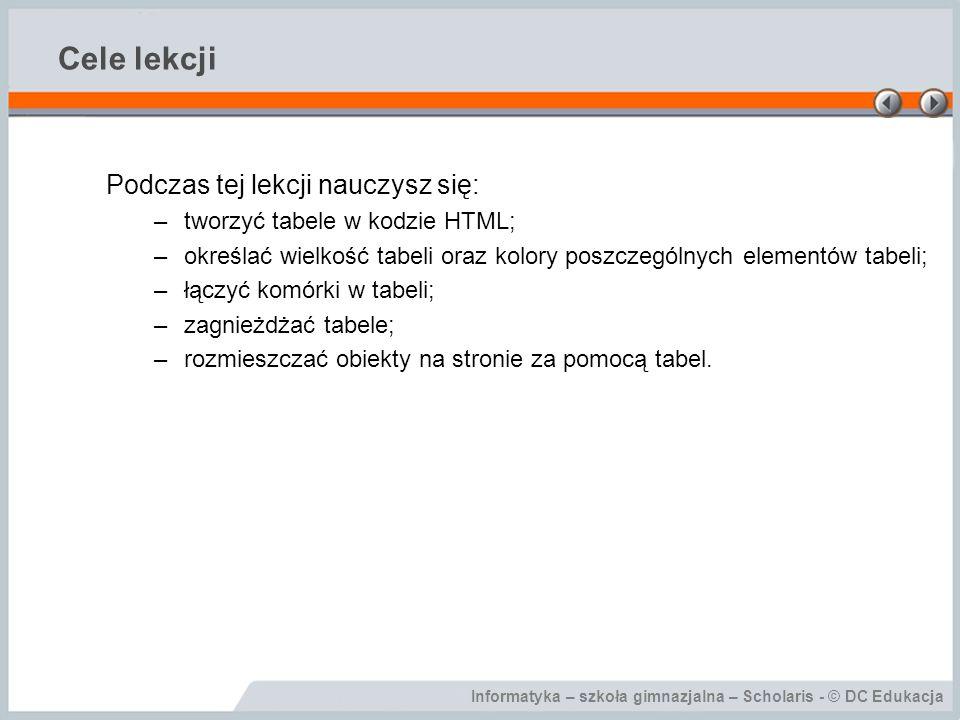 Informatyka – szkoła gimnazjalna – Scholaris - © DC Edukacja Cele lekcji Podczas tej lekcji nauczysz się: –tworzyć tabele w kodzie HTML; –określać wie