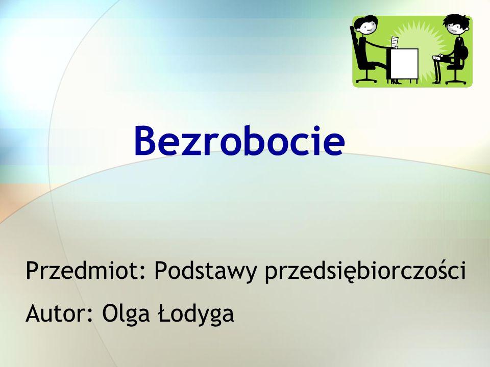 Bezrobocie Przedmiot: Podstawy przedsiębiorczości Autor: Olga Łodyga