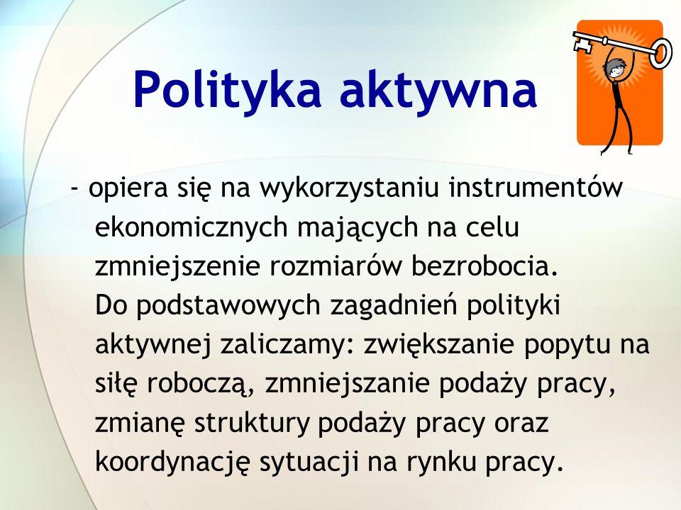 Polityka aktywna - opiera się na wykorzystaniu instrumentów ekonomicznych mających na celu zmniejszenie rozmiarów bezrobocia. Do podstawowych zagadnie