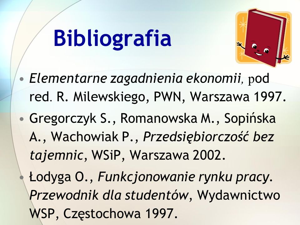 Bibliografia Elementarne zagadnienia ekonomii, p od red. R. Milewskiego, PWN, Warszawa 1997. Gregorczyk S., Romanowska M., Sopińska A., Wachowiak P.,
