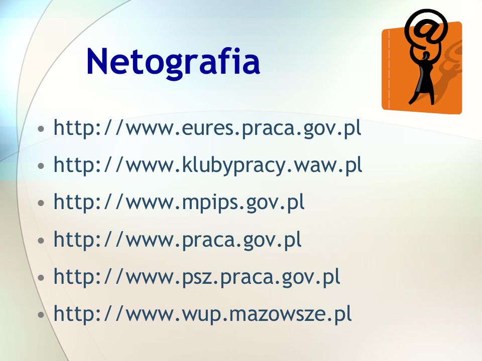 Netografia http://www.eures.praca.gov.pl http://www.klubypracy.waw.pl http://www.mpips.gov.pl http://www.praca.gov.pl http://www.psz.praca.gov.pl http