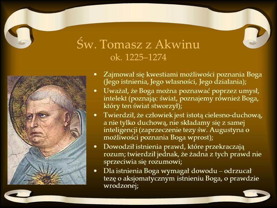 Św. Tomasz z Akwinu ok. 1225–1274 Zajmował się kwestiami możliwości poznania Boga (Jego istnienia, Jego własności, Jego działania); Uważał, że Boga mo
