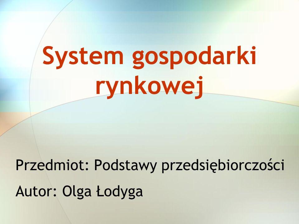 System gospodarki rynkowej Przedmiot: Podstawy przedsiębiorczości Autor: Olga Łodyga