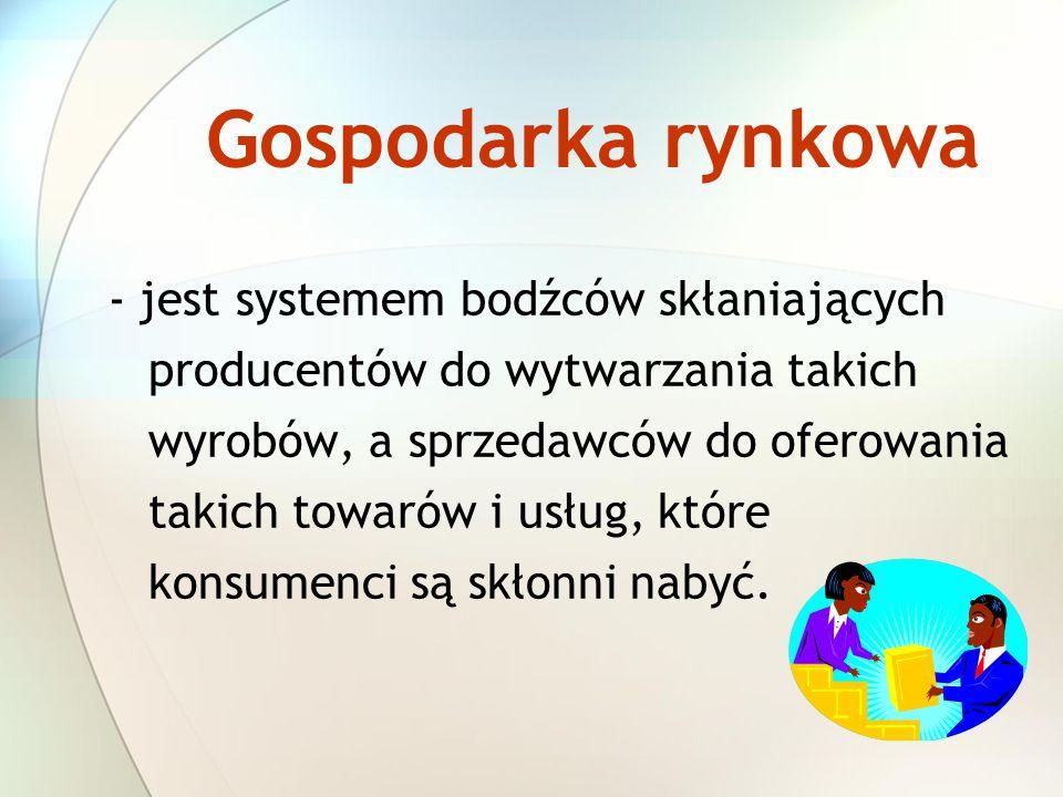 Gospodarka rynkowa - jest systemem bodźców skłaniających producentów do wytwarzania takich wyrobów, a sprzedawców do oferowania takich towarów i usług