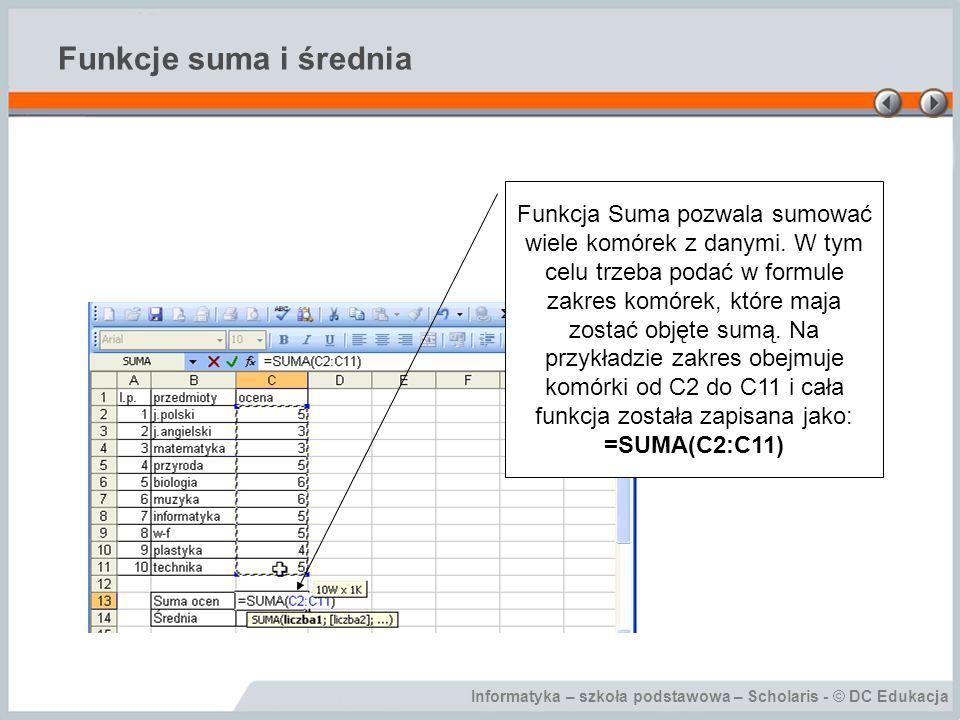 Informatyka – szkoła podstawowa – Scholaris - © DC Edukacja Funkcje suma i średnia Funkcja Suma pozwala sumować wiele komórek z danymi. W tym celu trz