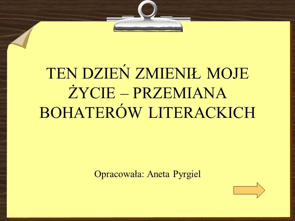 TEN DZIEŃ ZMIENIŁ MOJE ŻYCIE – PRZEMIANA BOHATERÓW LITERACKICH Opracowała: Aneta Pyrgiel