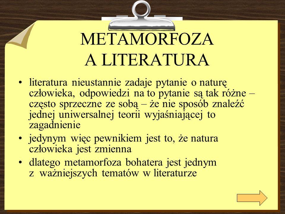 METAMORFOZA A LITERATURA literatura nieustannie zadaje pytanie o naturę człowieka, odpowiedzi na to pytanie są tak różne – często sprzeczne ze sobą – że nie sposób znaleźć jednej uniwersalnej teorii wyjaśniającej to zagadnienie jedynym więc pewnikiem jest to, że natura człowieka jest zmienna dlatego metamorfoza bohatera jest jednym z ważniejszych tematów w literaturze
