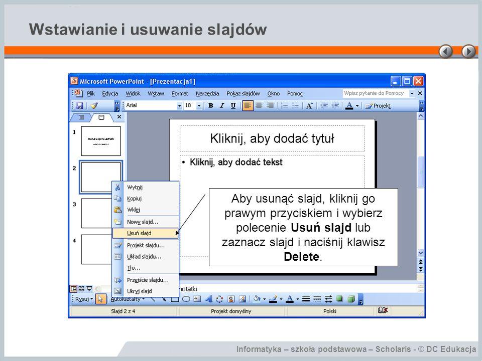 Informatyka – szkoła podstawowa – Scholaris - © DC Edukacja Wstawianie i usuwanie slajdów Aby usunąć slajd, kliknij go prawym przyciskiem i wybierz po