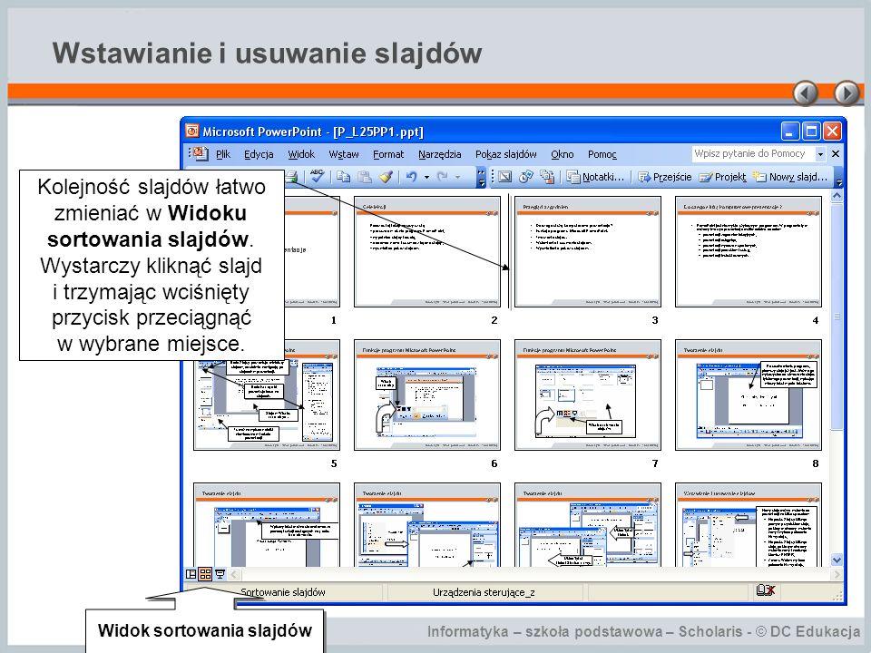 Informatyka – szkoła podstawowa – Scholaris - © DC Edukacja Wstawianie i usuwanie slajdów Kolejność slajdów łatwo zmieniać w Widoku sortowania slajdów
