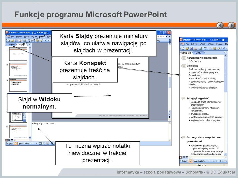 Informatyka – szkoła podstawowa – Scholaris - © DC Edukacja Wyświetlanie pokazu slajdów Nawigacja po pokazie slajdów możliwa jest na klika sposobów: –za pomocą klawiatury: następny slajd: strzałka w dół lub strzałka w prawo, ENTER, PageDown; poprzedni slajd: strzałka w górę lub strzałka w lewo; Backspace, PageUp; –za pomocą menu kontekstowego dostępnego po kliknięciu prawym przyciskiem na pokazie slajdów; –przełączanie slajdów można również zautomatyzować za pomocą opcji dostępnych po wybraniu w menu Pokaz slajdów polecenia Przejście slajdu.