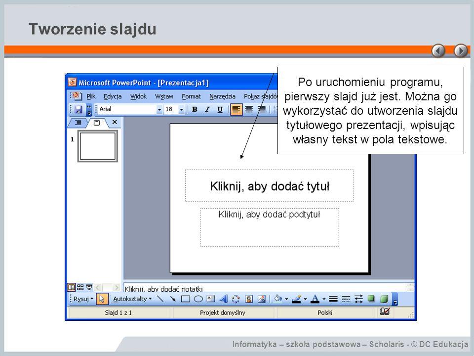 Informatyka – szkoła podstawowa – Scholaris - © DC Edukacja Tworzenie slajdu Po uruchomieniu programu, pierwszy slajd już jest. Można go wykorzystać d