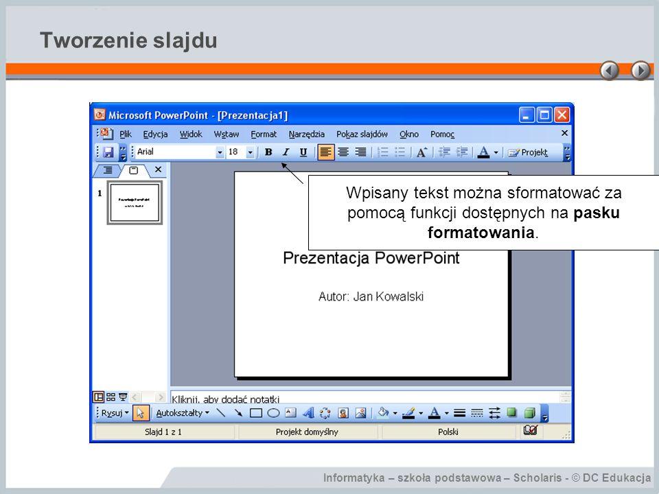 Informatyka – szkoła podstawowa – Scholaris - © DC Edukacja Tworzenie slajdu Wpisany tekst można sformatować za pomocą funkcji dostępnych na pasku for