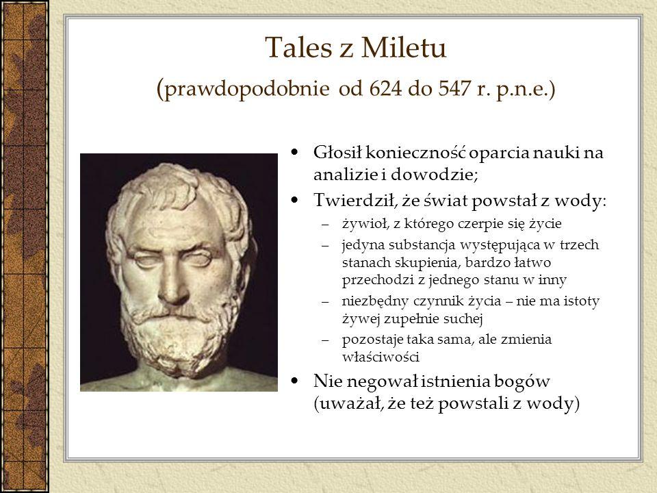 Tales z Miletu ( prawdopodobnie od 624 do 547 r. p.n.e.) Głosił konieczność oparcia nauki na analizie i dowodzie; Twierdził, że świat powstał z wody: