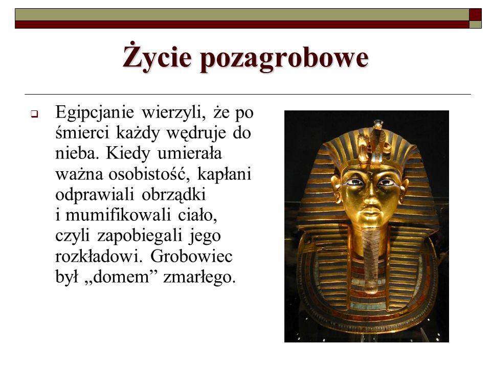Życie pozagrobowe Egipcjanie wierzyli, że po śmierci każdy wędruje do nieba. Kiedy umierała ważna osobistość, kapłani odprawiali obrządki i mumifikowa