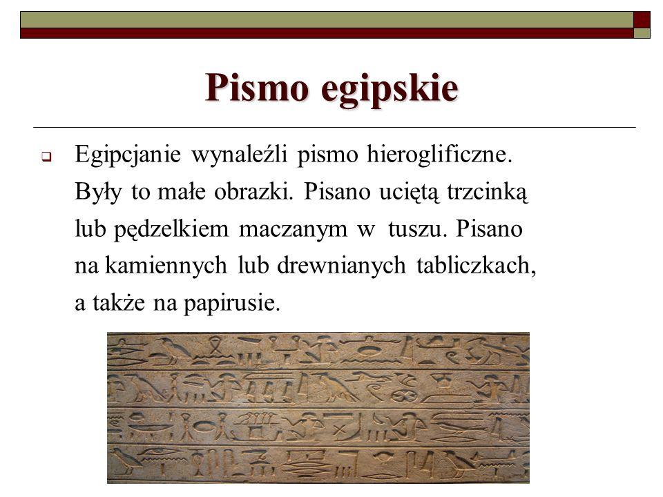 Pismo egipskie Egipcjanie wynaleźli pismo hieroglificzne. Były to małe obrazki. Pisano uciętą trzcinką lub pędzelkiem maczanym w tuszu. Pisano na kami