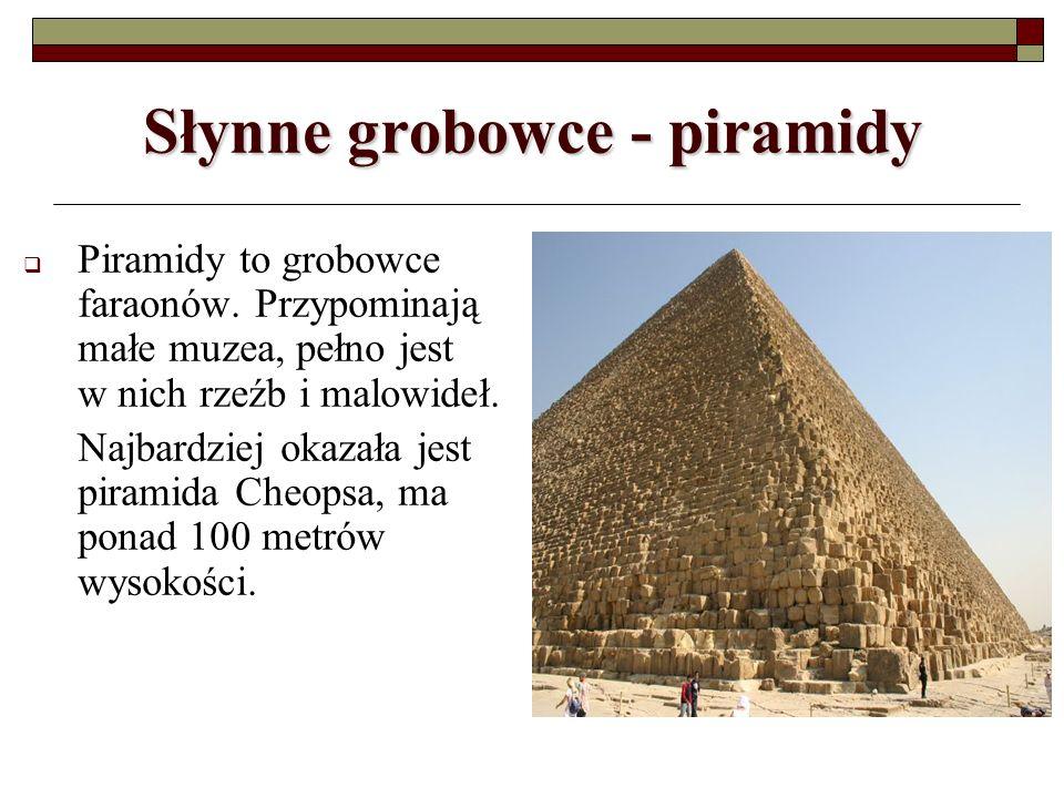 Słynne grobowce - piramidy Piramidy to grobowce faraonów. Przypominają małe muzea, pełno jest w nich rzeźb i malowideł. Najbardziej okazała jest piram