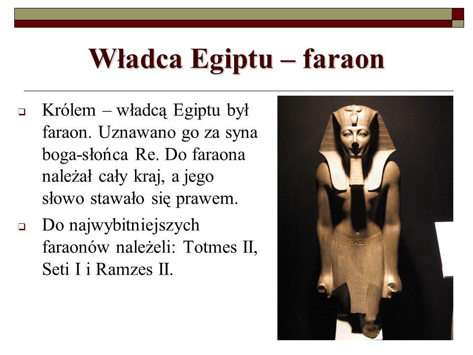 Władca Egiptu – faraon Królem – władcą Egiptu był faraon. Uznawano go za syna boga-słońca Re. Do faraona należał cały kraj, a jego słowo stawało się p
