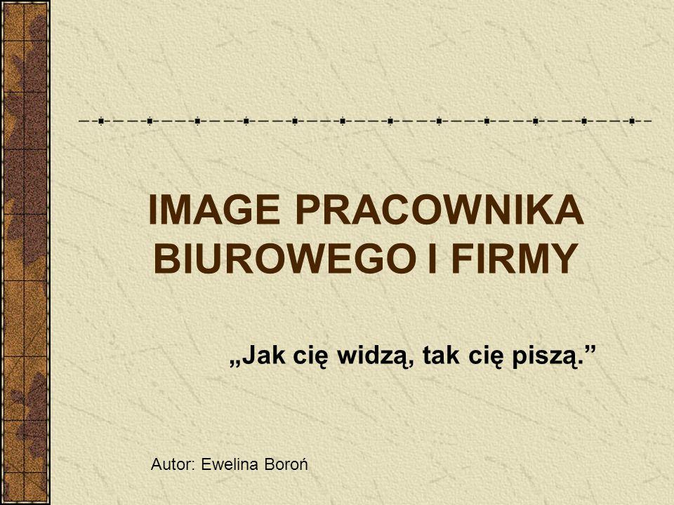 IMAGE PRACOWNIKA BIUROWEGO I FIRMY Jak cię widzą, tak cię piszą. Autor: Ewelina Boroń