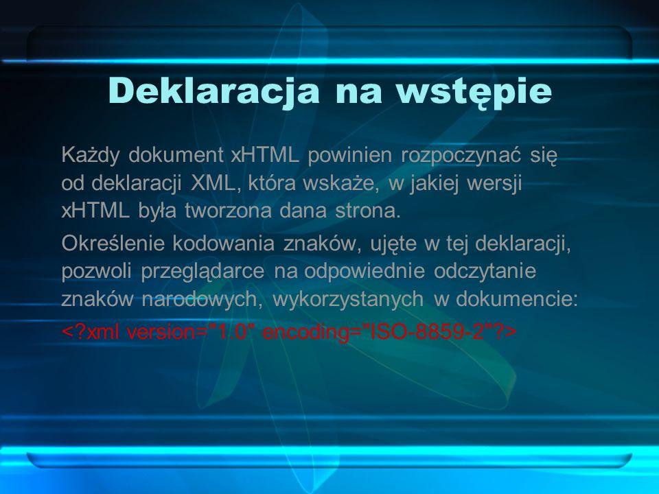 Deklaracja na wstępie Każdy dokument xHTML powinien rozpoczynać się od deklaracji XML, która wskaże, w jakiej wersji xHTML była tworzona dana strona.