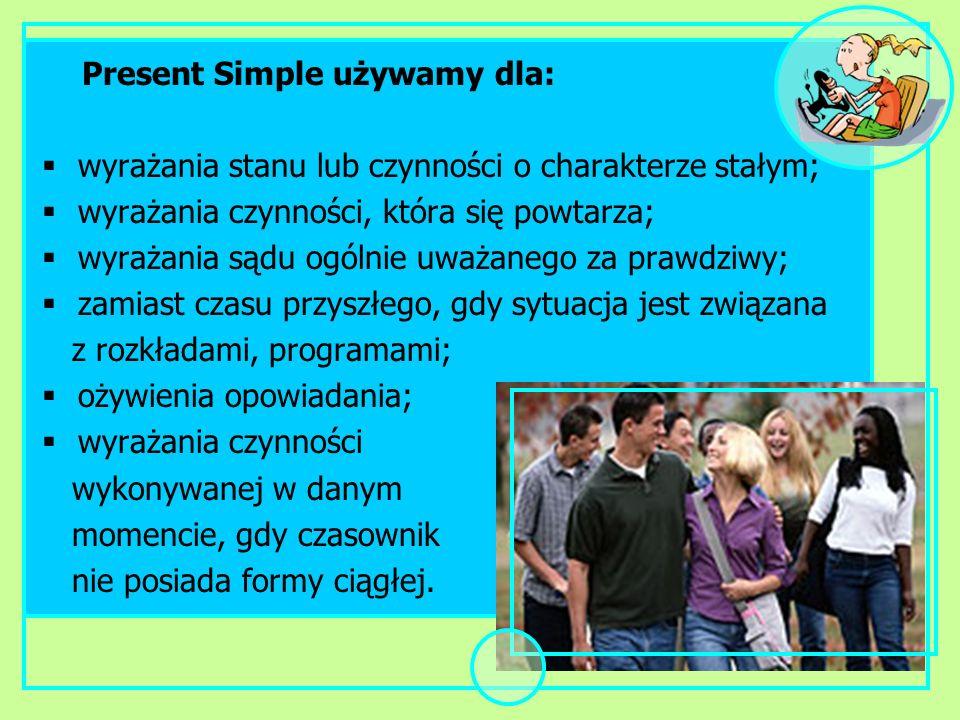 Present Simple używamy dla: wyrażania stanu lub czynności o charakterze stałym; wyrażania czynności, która się powtarza; wyrażania sądu ogólnie uważan
