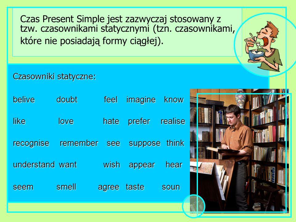 Czas Present Simple jest zazwyczaj stosowany z tzw. czasownikami statycznymi (tzn. czasownikami, które nie posiadają formy ciągłej). Czasowniki statyc