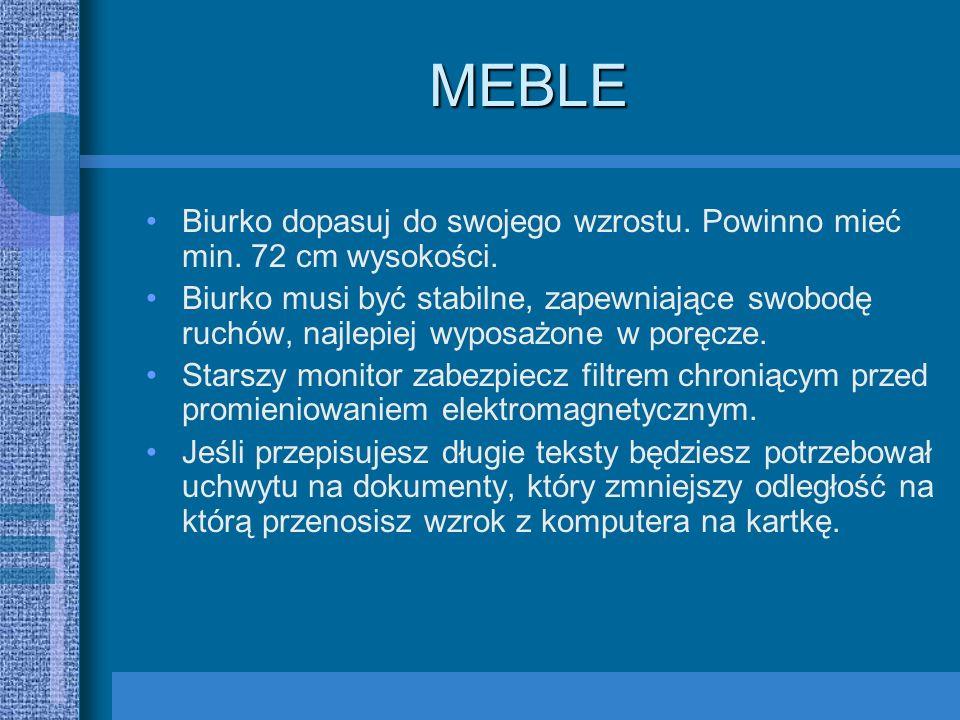 MEBLE Biurko dopasuj do swojego wzrostu. Powinno mieć min. 72 cm wysokości. Biurko musi być stabilne, zapewniające swobodę ruchów, najlepiej wyposażon