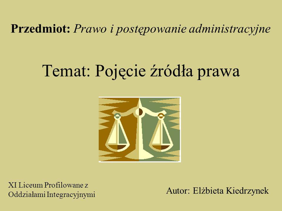Temat: Pojęcie źródła prawa Autor: Elżbieta Kiedrzynek XI Liceum Profilowane z Oddziałami Integracyjnymi Przedmiot: Prawo i postępowanie administracyjne