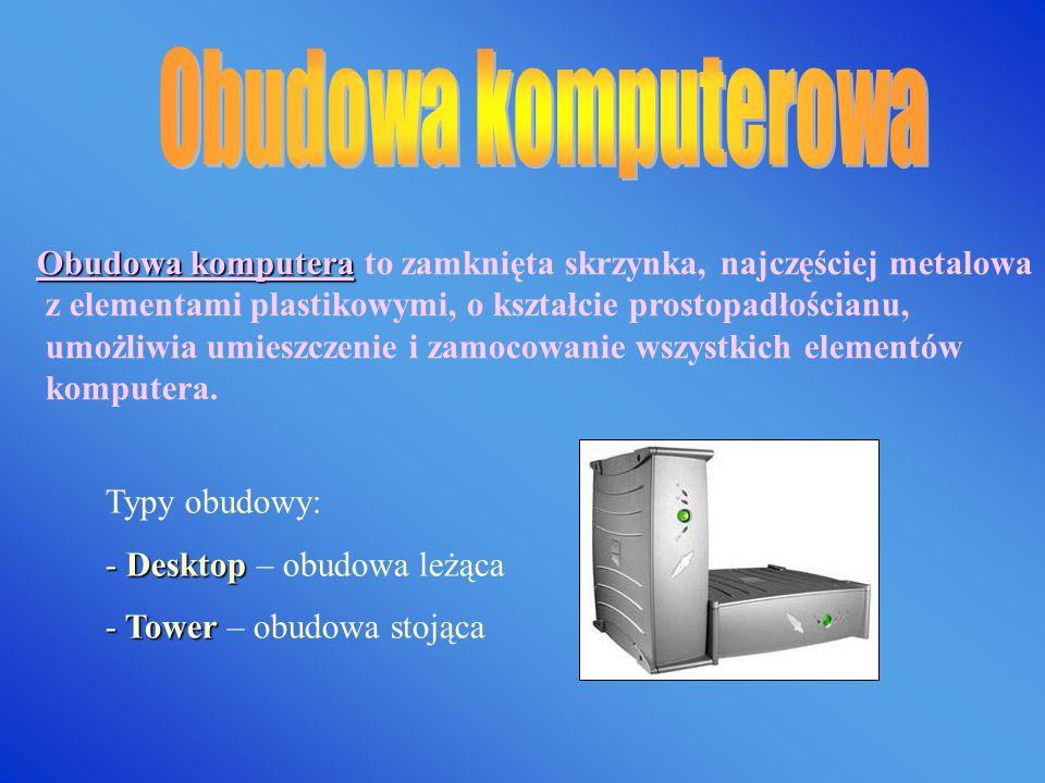 Obudowa komputera Obudowa komputera to zamknięta skrzynka, najczęściej metalowa z elementami plastikowymi, o kształcie prostopadłościanu, umożliwia umieszczenie i zamocowanie wszystkich elementów komputera.