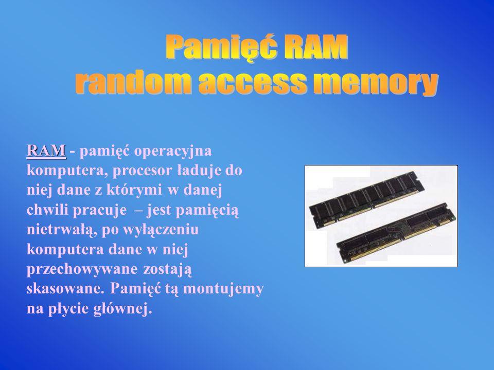 RAM RAM - pamięć operacyjna komputera, procesor ładuje do niej dane z którymi w danej chwili pracuje – jest pamięcią nietrwałą, po wyłączeniu komputera dane w niej przechowywane zostają skasowane.