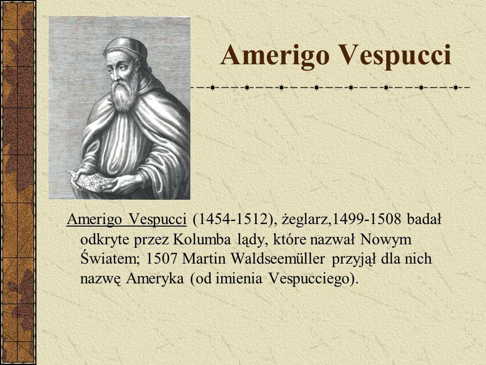 Amerigo Vespucci Amerigo Vespucci (1454-1512), żeglarz,1499-1508 badał odkryte przez Kolumba lądy, które nazwał Nowym Światem; 1507 Martin Waldseemüll