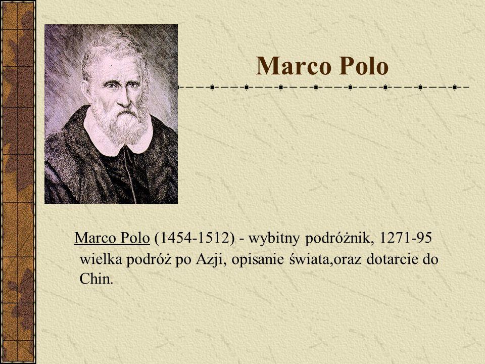 Marco Polo Marco Polo (1454-1512) - wybitny podróżnik, 1271-95 wielka podróż po Azji, opisanie świata,oraz dotarcie do Chin.