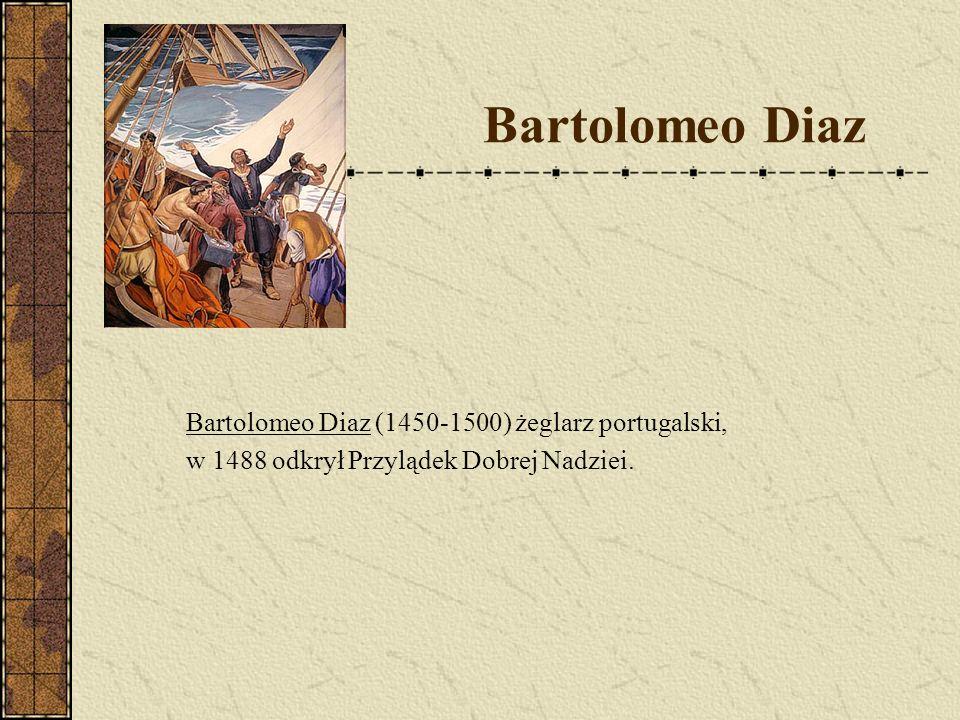 Bartolomeo Diaz Bartolomeo Diaz (1450-1500) żeglarz portugalski, w 1488 odkrył Przylądek Dobrej Nadziei.