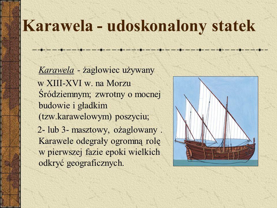 Karawela - udoskonalony statek Karawela - żaglowiec używany w XIII-XVI w. na Morzu Śródziemnym; zwrotny o mocnej budowie i gładkim (tzw.karawelowym) p